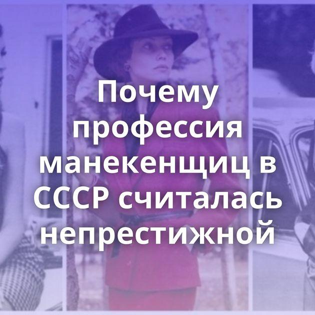 Почему профессия манекенщиц в СССР считалась непрестижной