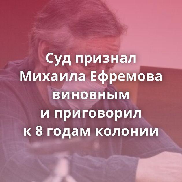Судпризнал Михаила Ефремова виновным иприговорил к8годам колонии