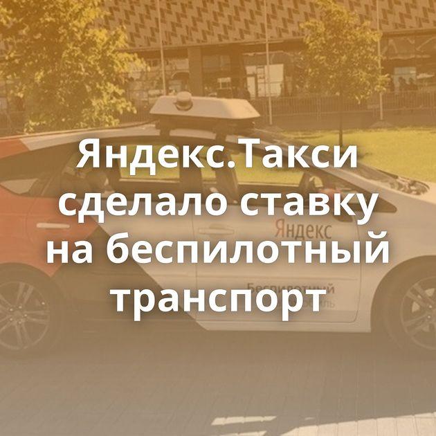 Яндекс.Такси сделало ставку набеспилотный транспорт