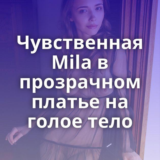 Чувственная Mila в прозрачном платье на голое тело