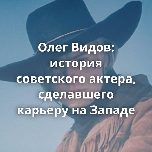 Олег Видов: история советского актера, сделавшего карьеру наЗападе