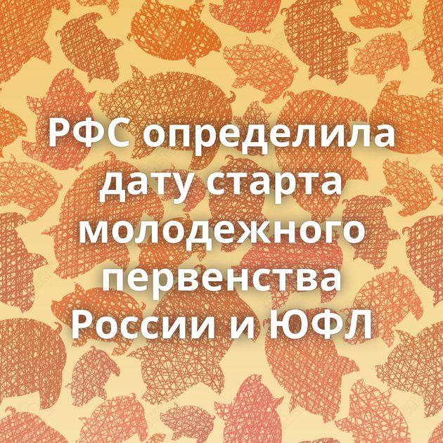 РФС определила дату старта молодежного первенства России и ЮФЛ