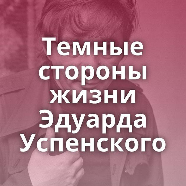 Темные стороны жизни Эдуарда Успенского