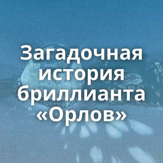 Загадочная история бриллианта «Орлов»