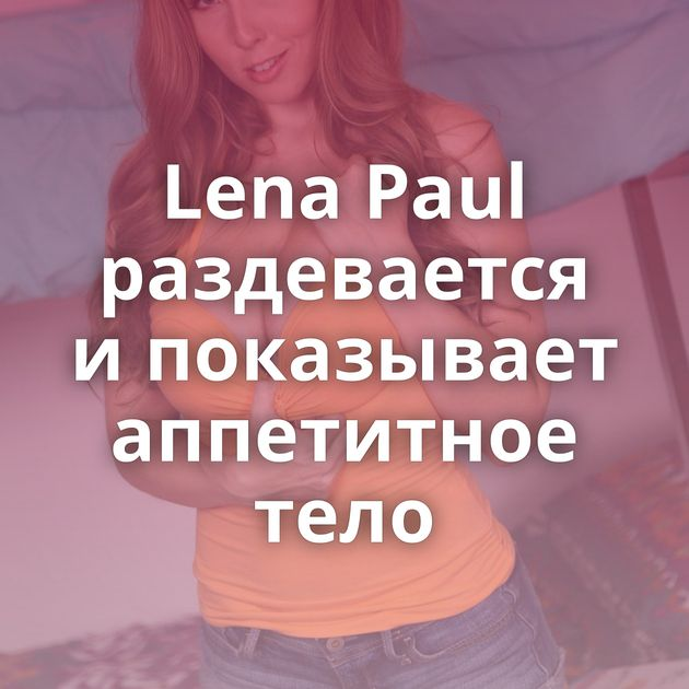 Lena Paul раздевается и показывает аппетитное тело