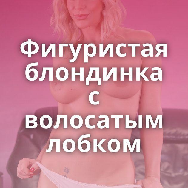 Фигуристая блондинка с волосатым лобком