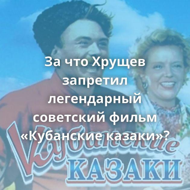 ЗачтоХрущев запретил легендарный советский фильм «Кубанские казаки»?