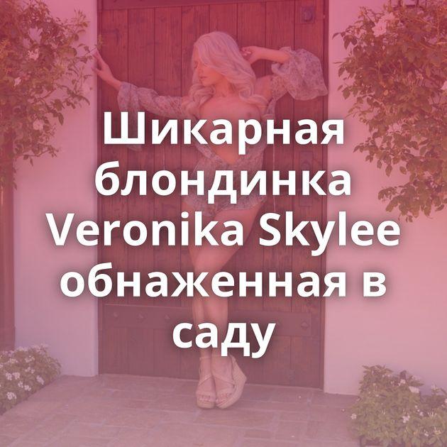 Шикарная блондинка Veronika Skylee обнаженная в саду