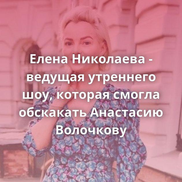 Елена Николаева - ведущая утреннего шоу, которая смогла обскакать Анастасию Волочкову