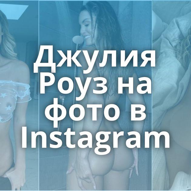 Джулия Роуз на фото в Instagram