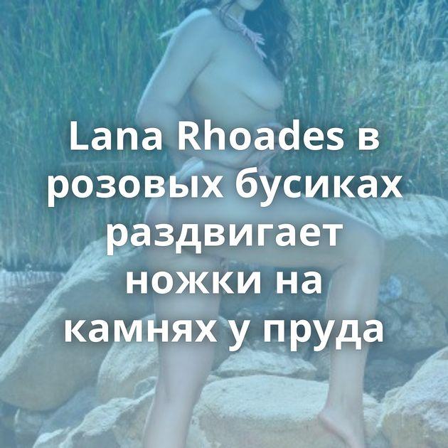 Lana Rhoades в розовых бусиках раздвигает ножки на камнях у пруда