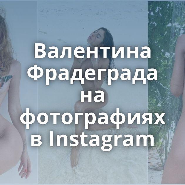 Валентина Фрадеграда на фотографиях в Instagram