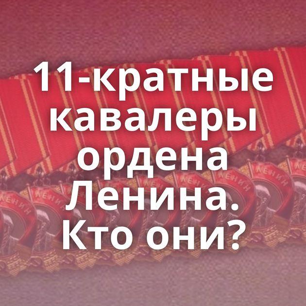 11-кратные кавалеры ордена Ленина. Ктоони?