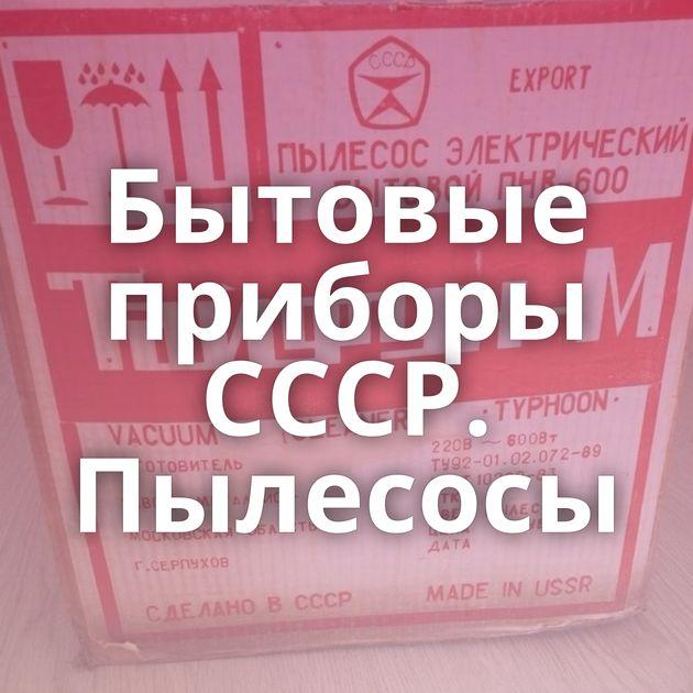 Бытовые приборы СССР. Пылесосы