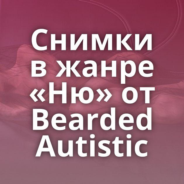 Снимки в жанре «Ню» от Bearded Autistic
