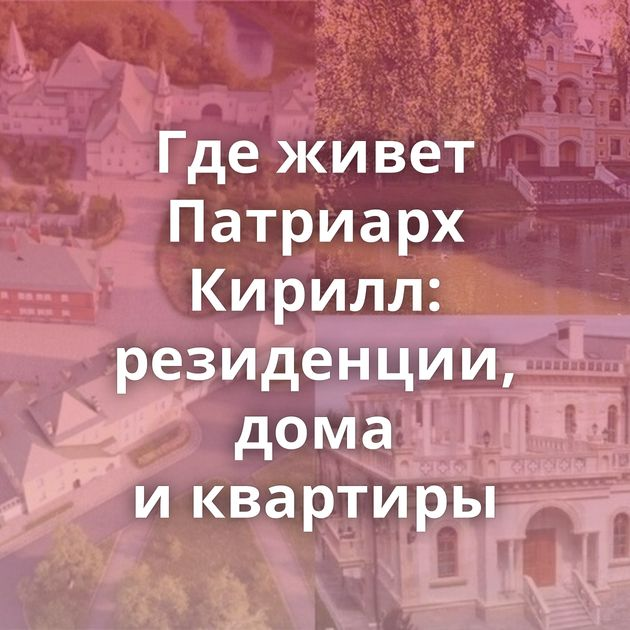 Гдеживет Патриарх Кирилл: резиденции, дома иквартиры
