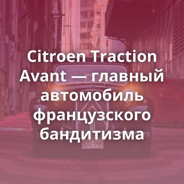 Citroen Traction Avant — главный автомобиль французского бандитизма