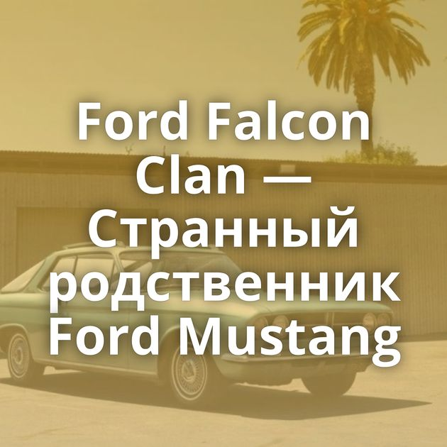 Ford Falcon Clan — Странный родственник Ford Mustang