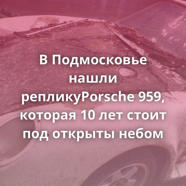 ВПодмосковье нашли репликуPorsche 959, которая 10летстоит подоткрыты небом