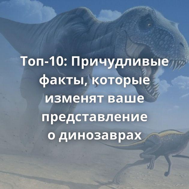 Топ-10: Причудливые факты, которые изменят ваше представление одинозаврах