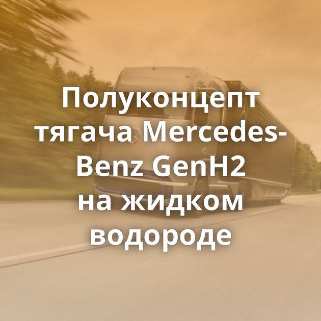Полуконцепт тягача Mercedes-Benz GenH2 нажидком водороде