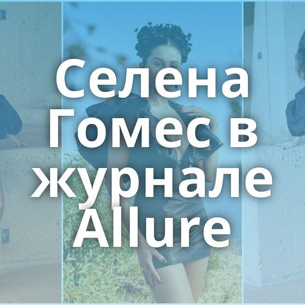 Селена Гомес в журнале Allure