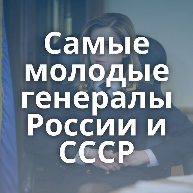 Самые молодые генералы России и СССР