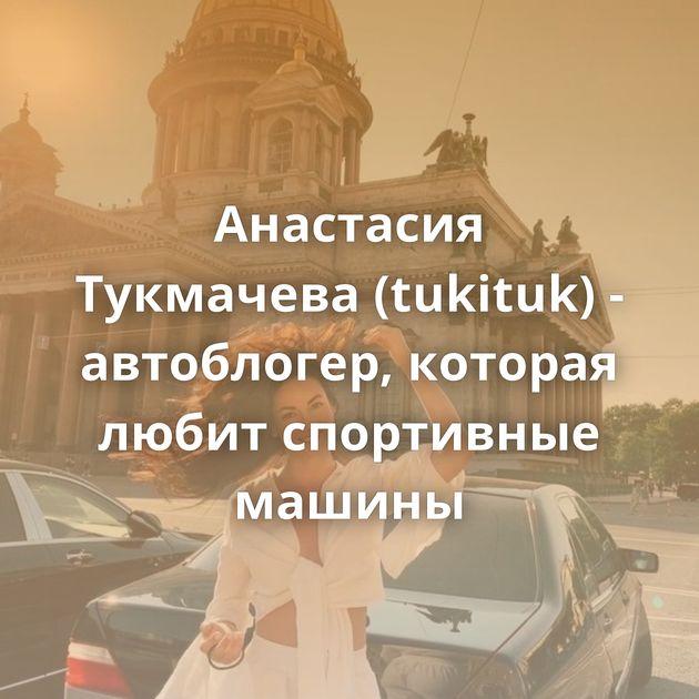 Анастасия Тукмачева (tukituk) - автоблогер, которая любит спортивные машины