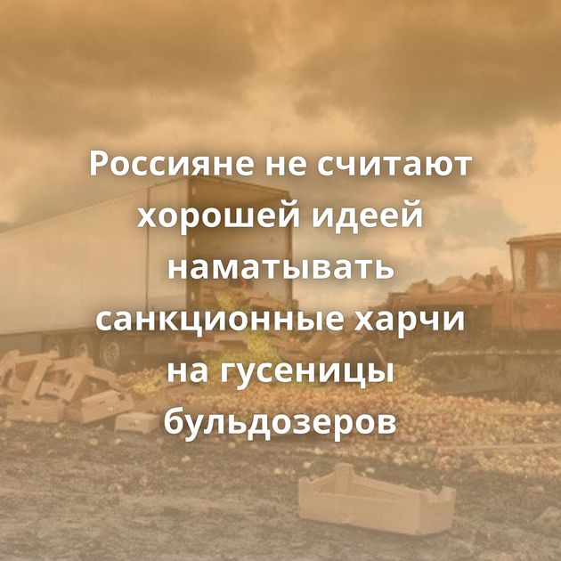 Россияне несчитают хорошей идеей наматывать санкционные харчи нагусеницы бульдозеров
