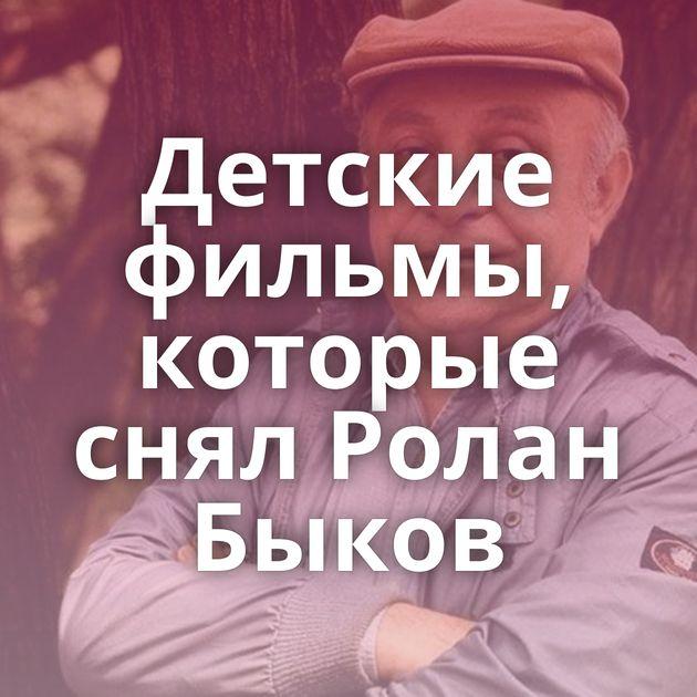 Детские фильмы, которые снял Ролан Быков