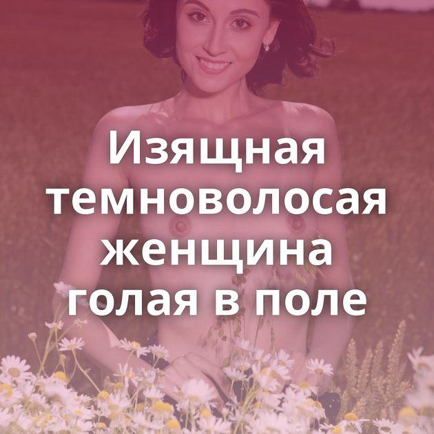 Изящная темноволосая женщина голая в поле