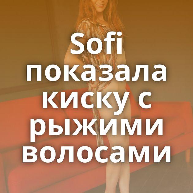 Sofi показала киску с рыжими волосами