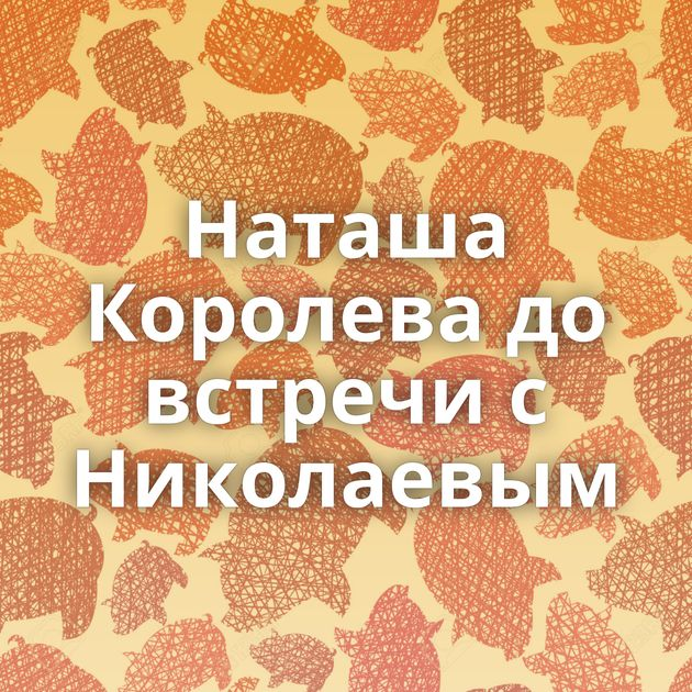 Наташа Королева до встречи с Николаевым