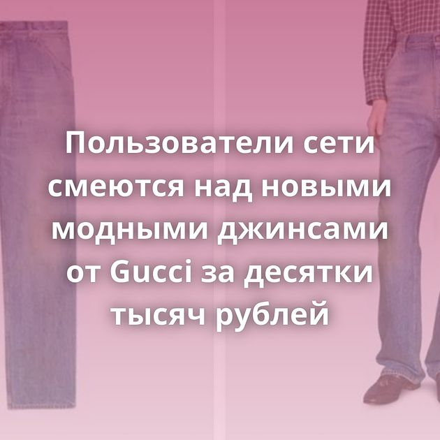 Пользователи сети смеются надновыми модными джинсами отGucci задесятки тысяч рублей