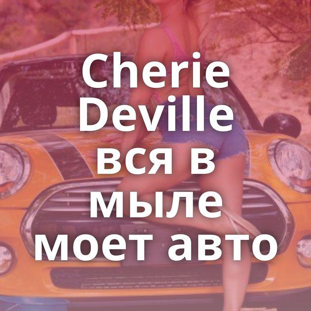 Cherie Deville вся в мыле моет авто