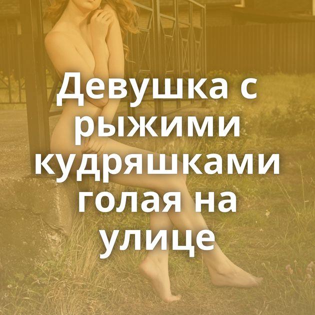 Девушка с рыжими кудряшками голая на улице