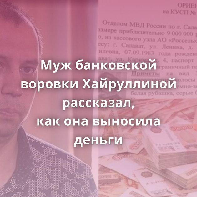 Мужбанковской воровки Хайруллиной рассказал, каконавыносила деньги