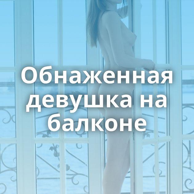 Обнаженная девушка на балконе