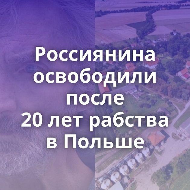Россиянина освободили после 20летрабства вПольше