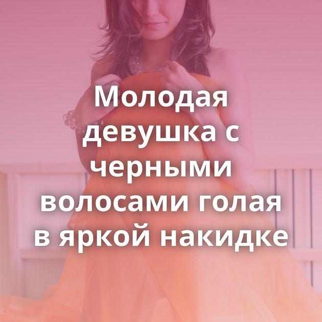Молодая девушка с черными волосами голая в яркой накидке