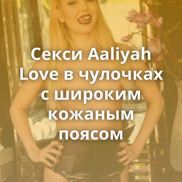 Секси Aaliyah Love в чулочках с широким кожаным поясом