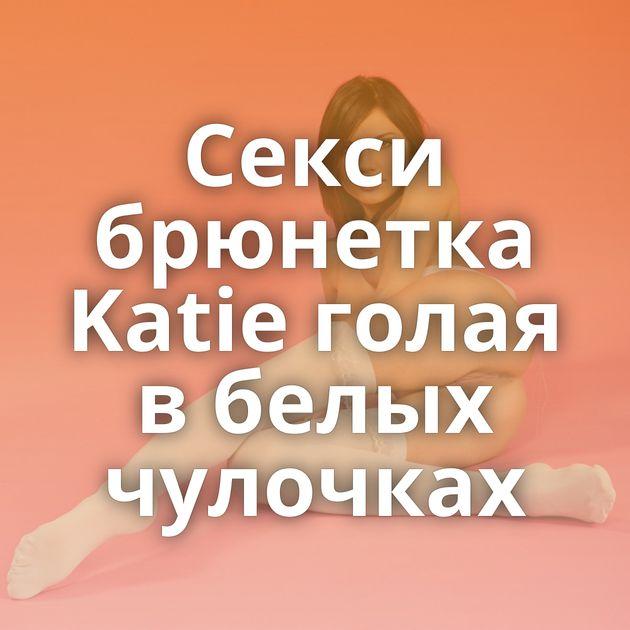 Секси брюнетка Katie голая в белых чулочках
