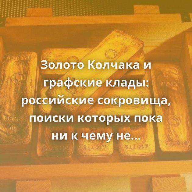 Золото Колчака и графские клады: российские сокровища, поиски которых пока ни к чему не привели