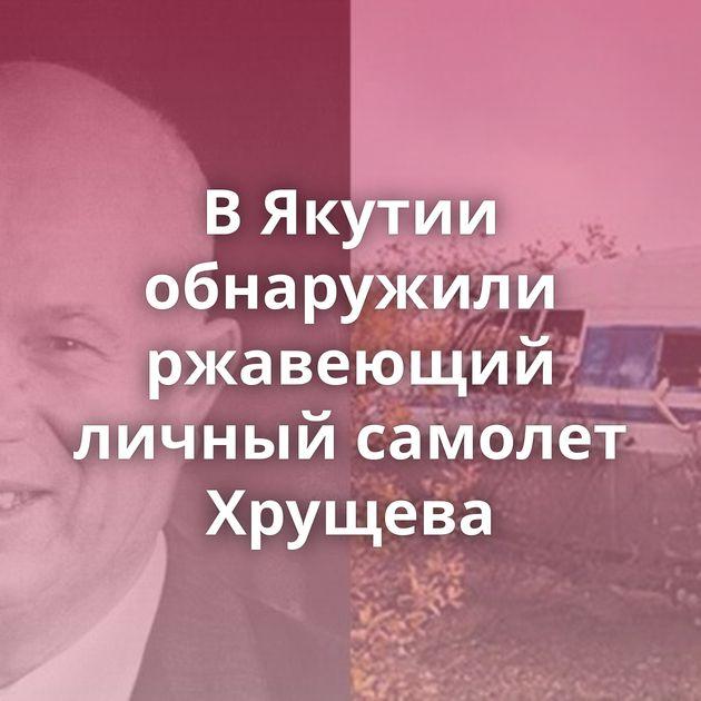 ВЯкутии обнаружили ржавеющий личный самолет Хрущева