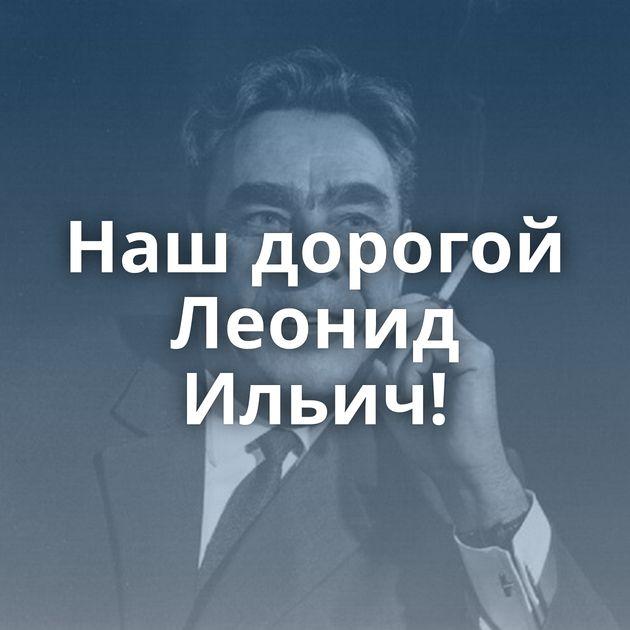 Нашдорогой Леонид Ильич!