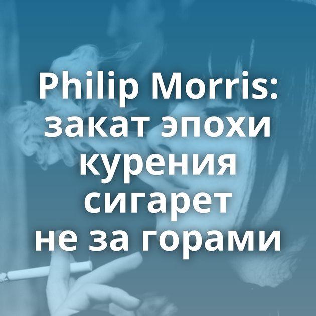 Philip Morris: закат эпохи курения сигарет незагорами