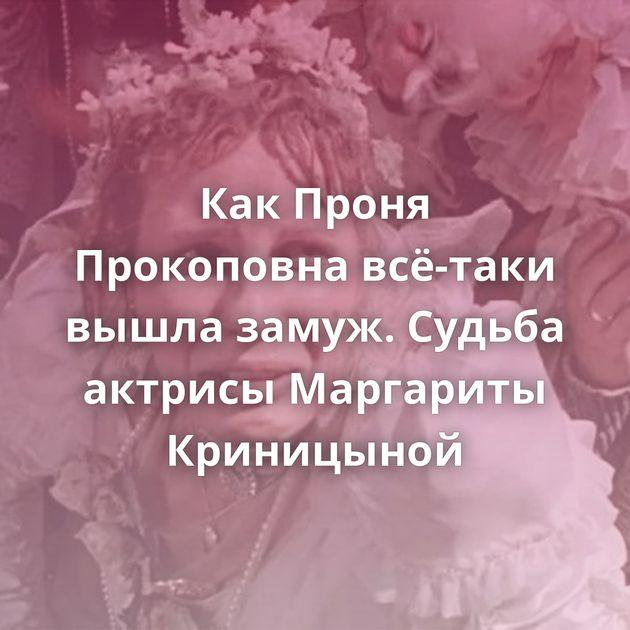 КакПроня Прокоповна всё-таки вышла замуж. Судьба актрисы Маргариты Криницыной