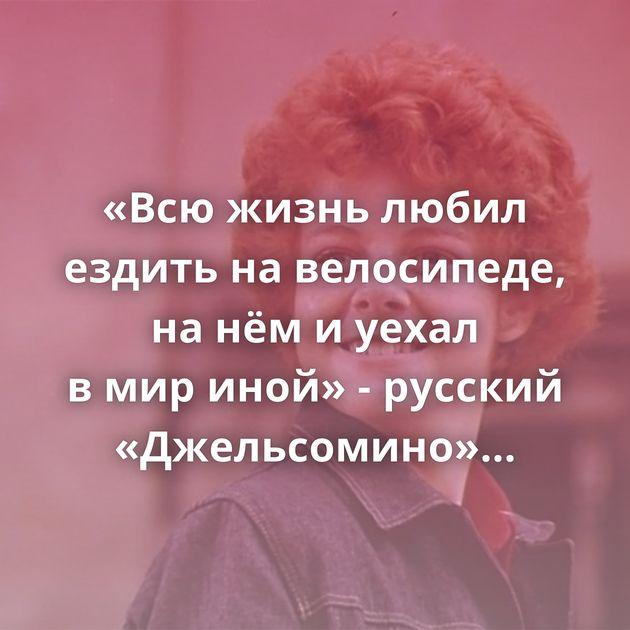 «Всюжизнь любил ездить навелосипеде, нанёмиуехал вмириной» - русский «Джельсомино» Сергей…