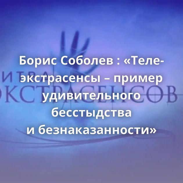 Борис Соболев : «Теле-экстрасенсы – пример удивительного бесстыдства ибезнаказанности»