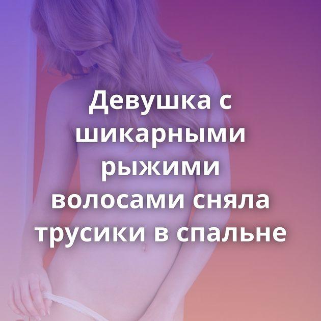 Девушка с шикарными рыжими волосами сняла трусики в спальне